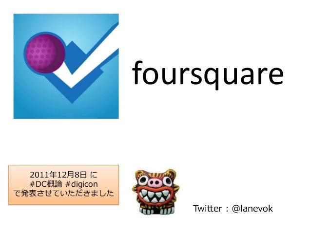 Twitter : @lanevok foursquare 2011年12月8日 に #DC概論 #digicon で発表させていただきました