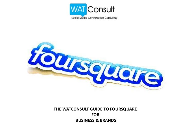 THE WATCONSULT GUIDE TO FOURSQUARE                FOR         BUSINESS & BRANDS