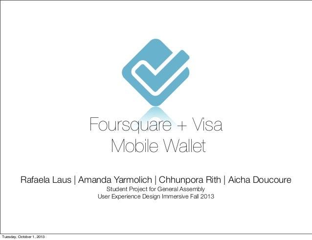 Foursquare + Visa Mobile Wallet Rafaela Laus | Amanda Yarmolich | Chhunpora Rith | Aicha Doucoure Student Project for Gene...