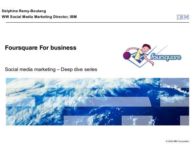 Delphine Remy-BoutangWW Social Media Marketing Director, IBM Foursquare For business Social media marketing – Deep dive se...
