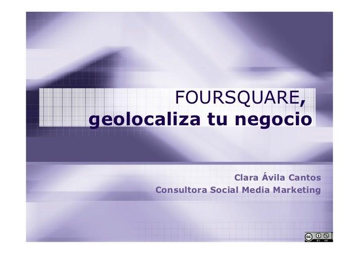 FOURSQUARE,geolocaliza tu negocio                      Clara Ávila Cantos      Consultora Social Media Marketing