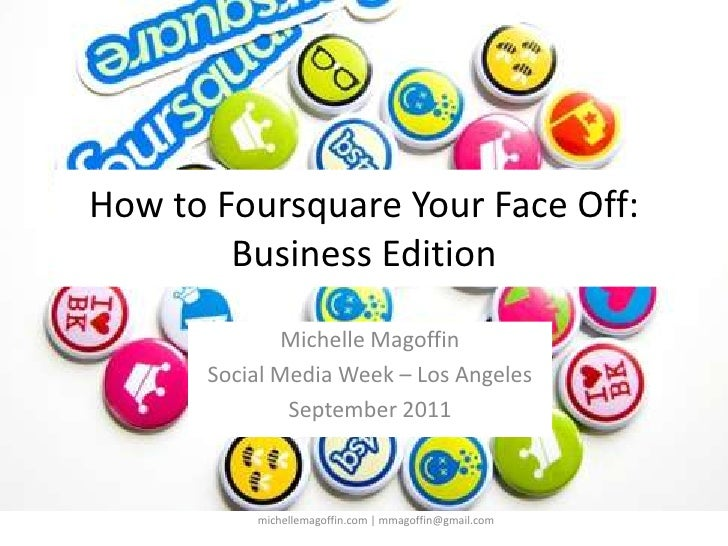 How to Foursquare Your Face Off:Business Edition<br />Michelle Magoffin<br />Social Media Week – Los Angeles<br />Septembe...