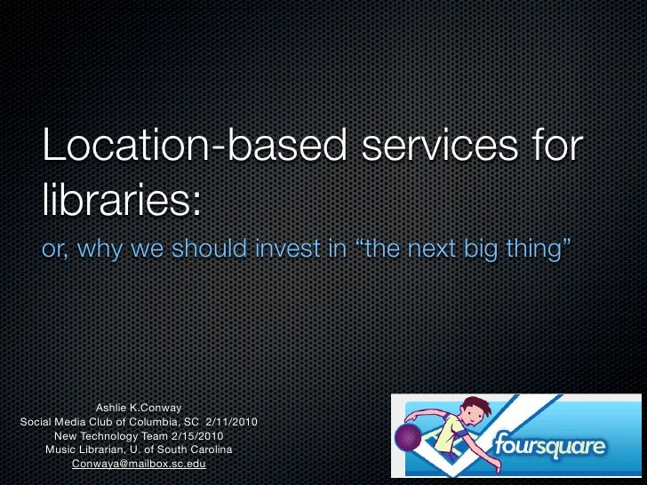 "Location-based services for    libraries:    or, why we should invest in ""the next big thing""                   Ashlie K.C..."