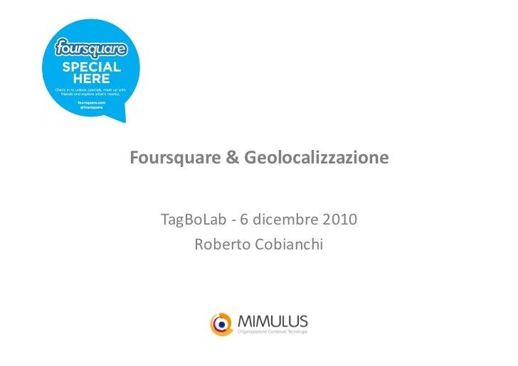 Foursquare & Geolocalizzazione     TagBoLab -‐ 6 dicembre 2010         Roberto Cobianchi