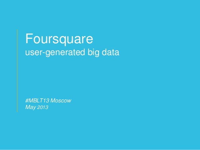 © 2012 foursquare labs 1© 2011 foursquare labs 29Foursquareuser-generated big data#MBLT13 MoscowMay 2013