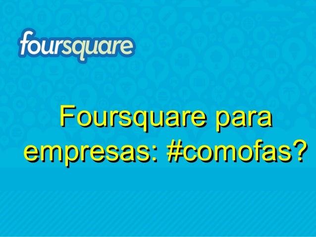Foursquare paraempresas: #comofas?