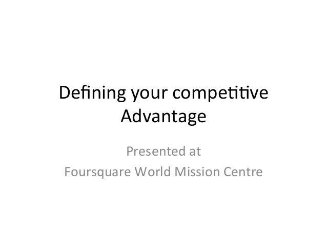 Defining  your  compe//ve   Advantage   Presented  at     Foursquare  World  Mission  Centre