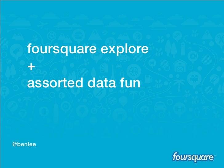 E    foursquare explore    +    assorted data fun@benlee