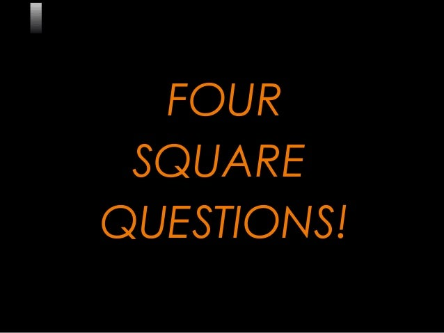 1 FOUR SQUARE QUESTIONS!