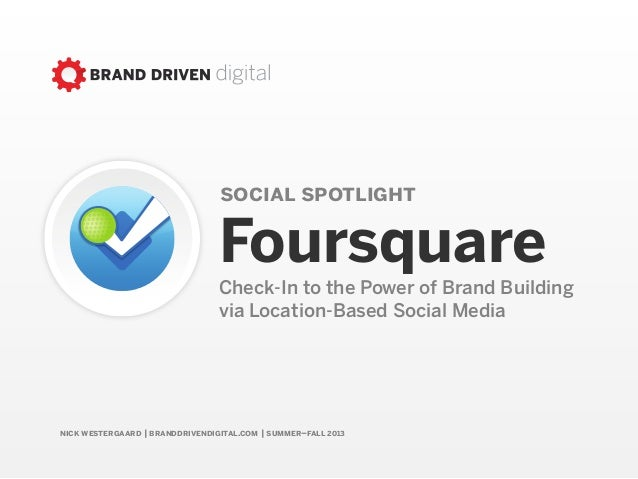 nick westergaard | branddrivendigital.com | summer–fall 2013social spotlightFoursquareCheck-In to the Power of Brand Build...