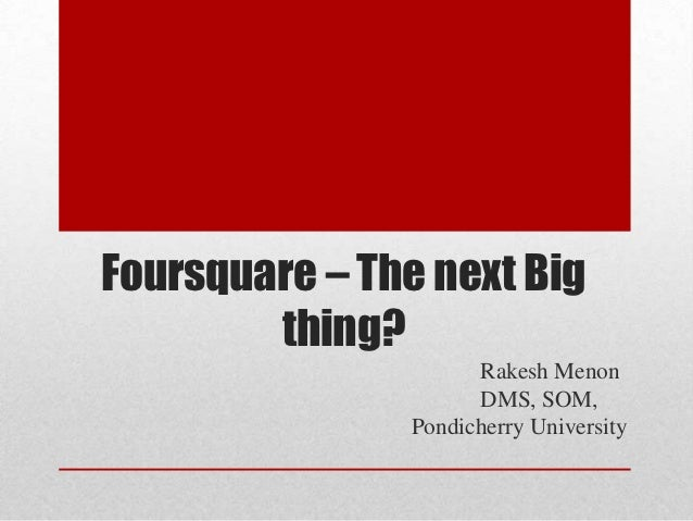 Foursquare – The next Big        thing?                     Rakesh Menon                     DMS, SOM,               Pondi...