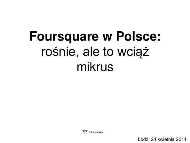 Foursquare w Polsce: rośnie, ale to wciąż mikrus Łódź, 24 kwietnia 2014