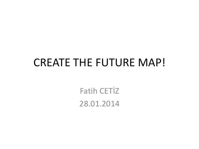 CREATE THE FUTURE MAP! Fatih CETİZ 28.01.2014