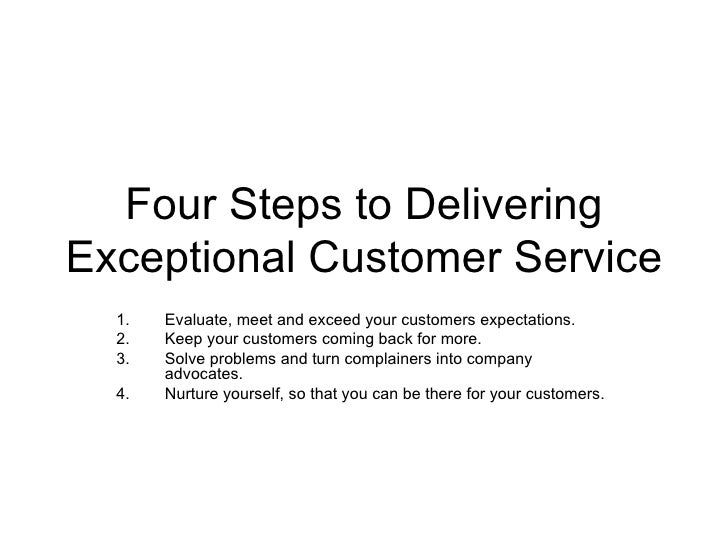 Four Steps to Delivering Exceptional Customer Service <ul><li>Evaluate, meet and exceed your customers expectations. </li>...