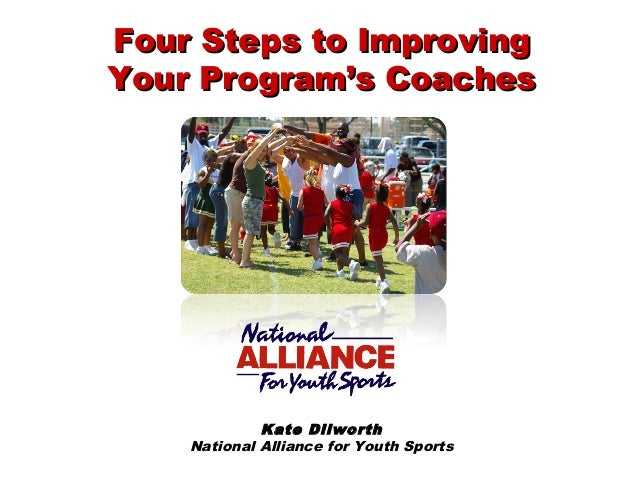 Kate Dilworth National Alliance for Youth Sports Four Steps to ImprovingFour Steps to Improving Your Program's CoachesYour...
