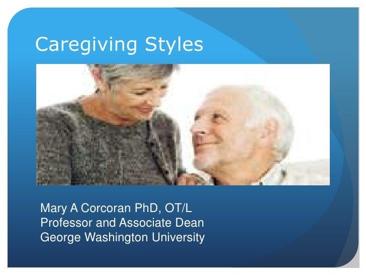 Caregiving StylesMary A Corcoran PhD, OT/LProfessor and Associate DeanGeorge Washington University
