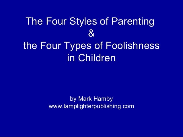The Four Styles of Parenting & the Four Types of Foolishness in Children by Mark Hamby www.lamplighterpublishing.com