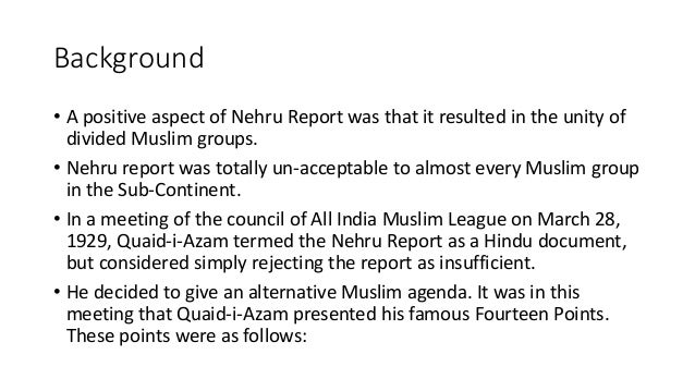 14 points of jinnah Importance of jinnah's fourteen points a comparison of the nehru report with the quaid-e-azam's fourteen points shows that the political gap between the muslims and the hindus had really widened fourteen points of quaid-e-azam became principles for muslim of india.