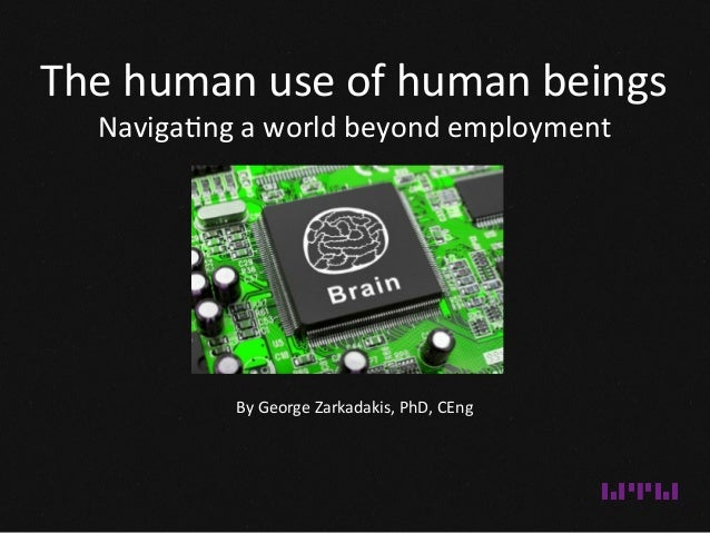 The  human  use  of  human  beings   Naviga1ng  a  world  beyond  employment   By  George  Zarka...