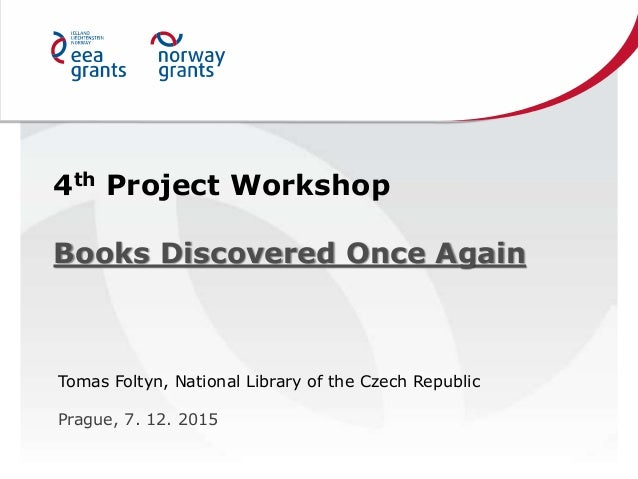 4th Project Workshop Books Discovered Once Again Tomas Foltyn, National Library of the Czech Republic Prague, 7. 12. 2015