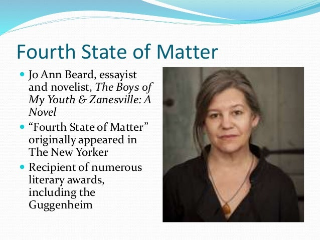 an analysis of jo ann beards essay the fourth state matter Craft analysis: the fourth state of matter plot the plot of the fourth state of matter by jo ann beard is about an older woman near divorce having to deal with life waiting for death and actually dealing with death.