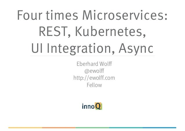 Four times Microservices: REST, Kubernetes, UI Integration, Async Eberhard Wolff @ewolff http://ewolff.com Fellow