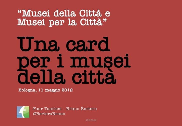 """""""Musei della Città eMusei per la Città""""Una cardper i museidella cittàBologna, 11 maggio 2012      Four Tourism - Bruno Ber..."""