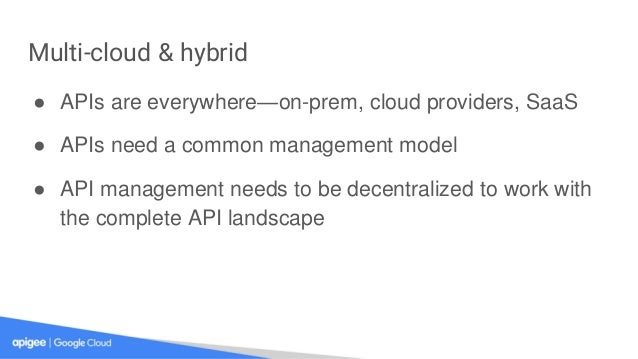 Multi-cloud & hybrid ● APIs are everywhere—on-prem, cloud providers, SaaS ● APIs need a common management model ● API mana...