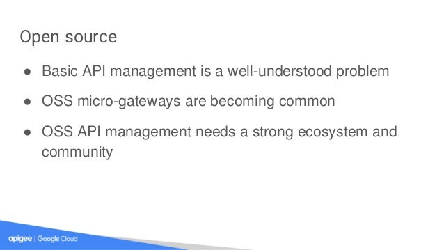 Open source ● Basic API management is a well-understood problem ● OSS micro-gateways are becoming common ● OSS API managem...