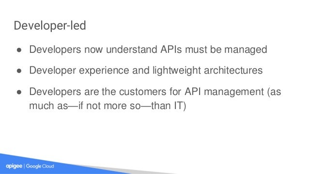 Developer-led ● Developers now understand APIs must be managed ● Developer experience and lightweight architectures ● Deve...