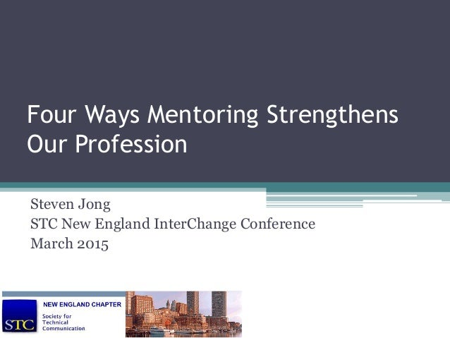 Four Ways Mentoring Strengthens Our Profession Steven Jong STC New England InterChange Conference March 2015