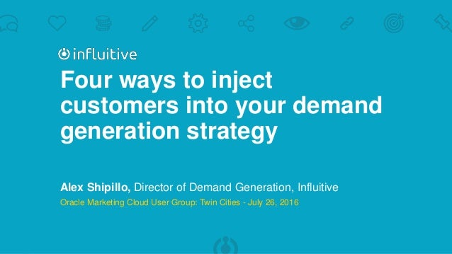 Four ways to inject customers into your demand generation strategy Alex Shipillo, Director of Demand Generation, Influitiv...