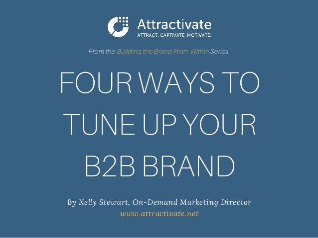 FOUR WAYS TO TUNE UP YOUR B2B BRAND By Kelly Stewart, On-Demand Marketing Director www.attractivate.net From the Buildin...