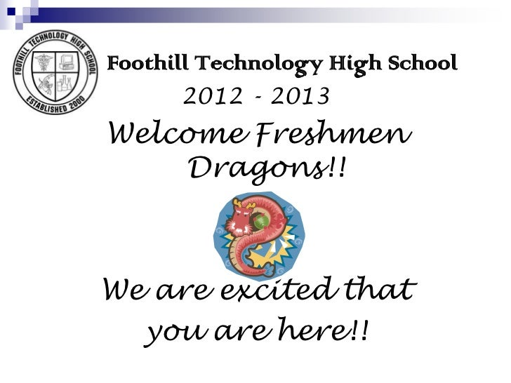 Foothill Technology High School      2012 - 2013Welcome Freshmen    Dragons!!We are excited that  you are here!!