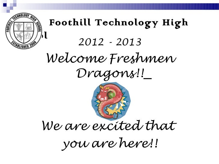 Foothill Technology HighSchool             2012 - 2013     Welcome Freshmen         Dragons!!    We are excited that      ...