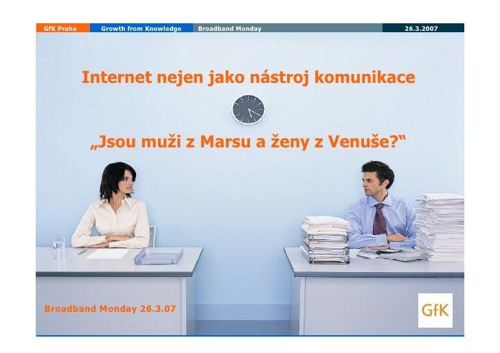 GfK Praha     Growth from Knowledge   Broadband Monday   26.3.2007                 Internet nejen jako nástroj komunikace ...