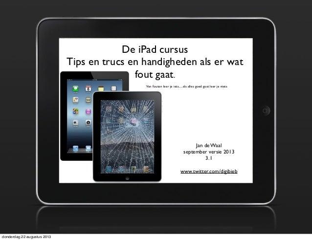 De iPad cursus Tips en trucs en handigheden als er wat fout gaat. Jan de Waal september versie 2013 3.1 www.twitter.com/di...