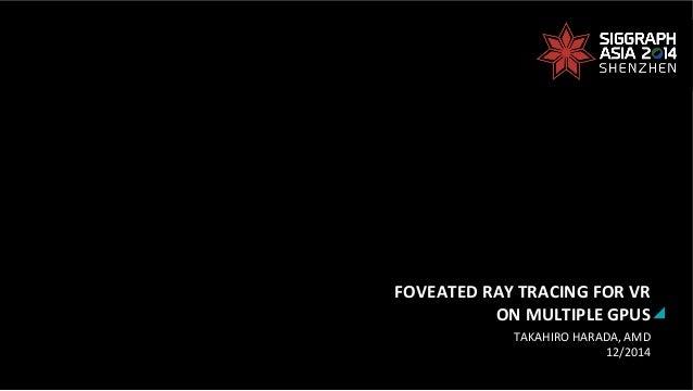 FOVEATED  RAY  TRACING  FOR  VR     ON  MULTIPLE  GPUS   TAKAHIRO  HARADA,  AMD   12/2014