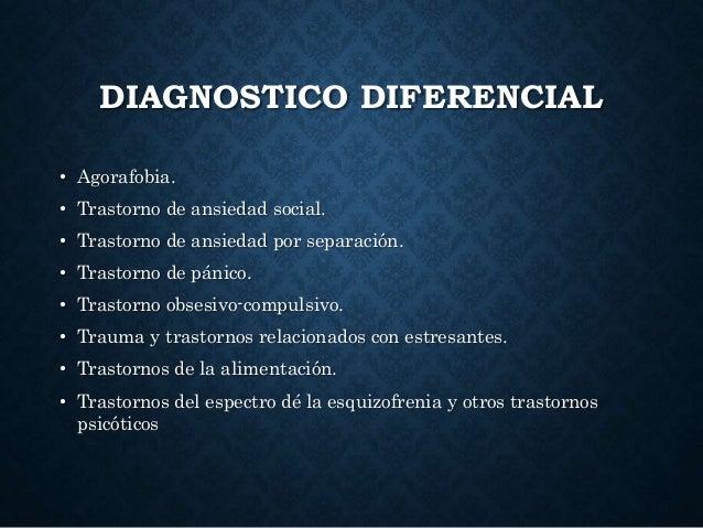 DIAGNOSTICO DIFERENCIAL • Agorafobia. • Trastorno de ansiedad social. • Trastorno de ansiedad por separación. • Trastorno ...