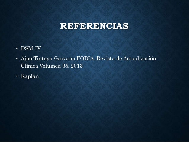REFERENCIAS • DSM-IV • Ajno Tintaya Geovana FOBIA. Revista de Actualización Clínica Volumen 35. 2013 • Kaplan