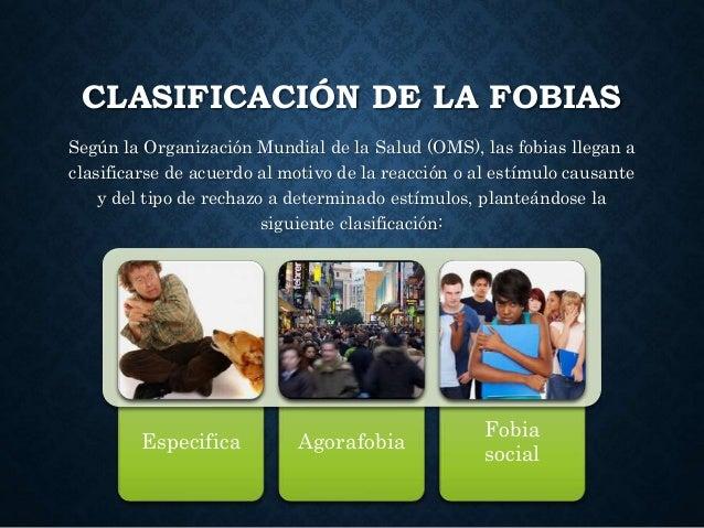 CLASIFICACIÓN DE LA FOBIAS Según la Organización Mundial de la Salud (OMS), las fobias llegan a clasificarse de acuerdo al...