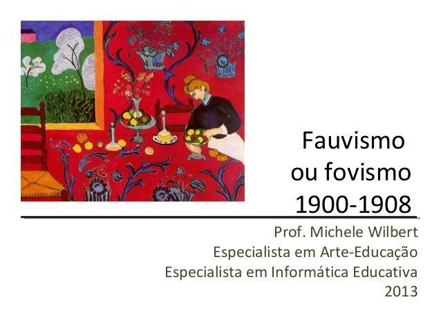 Fauvismoou fovismo1900-1908Prof. Michele WilbertEspecialista em Arte-EducaçãoEspecialista em Informática Educativa2013