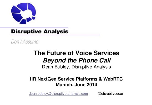 The Future of Voice Services Beyond the Phone Call Dean Bubley, Disruptive Analysis IIR NextGen Service Platforms & WebRTC...