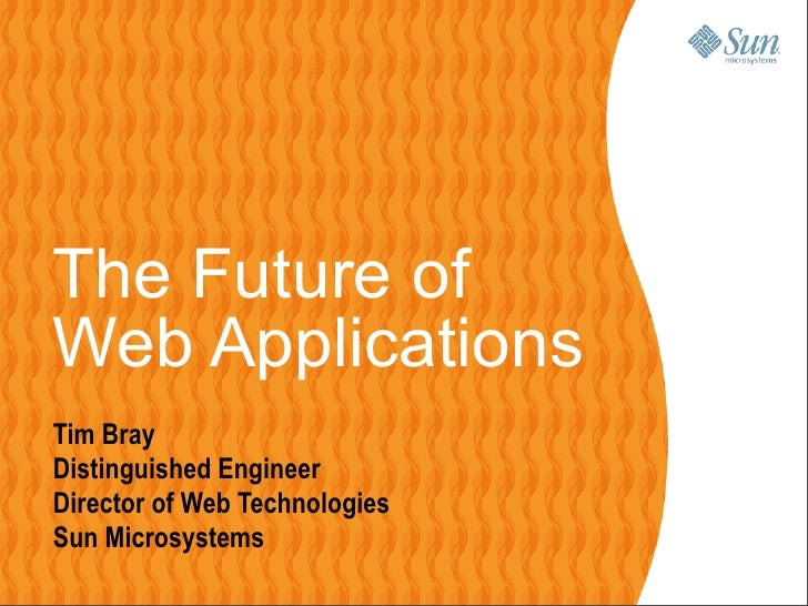 The Future of Web Applications Tim Bray Distinguished Engineer Director of Web Technologies Sun Microsystems