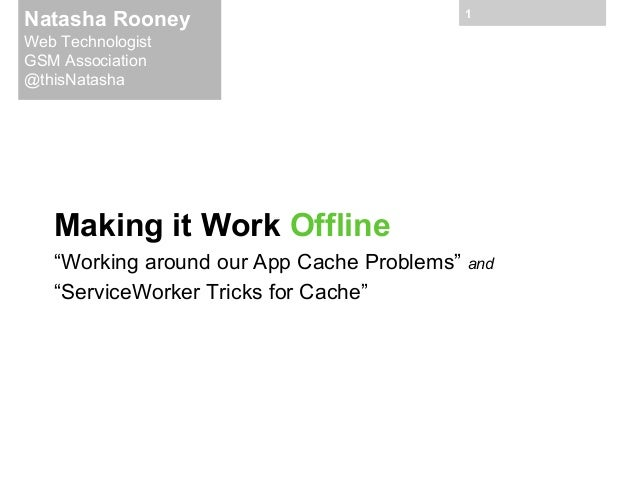 "Natasha Rooney  1  Web Technologist GSM Association @thisNatasha  Making it Work Offline ""Working around our App Cache Pro..."