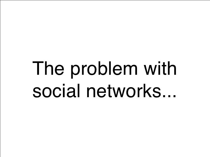 The problem with social networks...