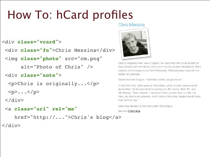 How To: hCard profiles  	  <div class=quot;vcardquot;> 	   <div class=quot;fnquot;>Chris Messina</div> 	   <img class=quot;...