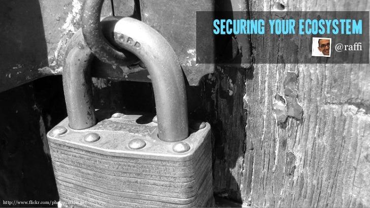 Securing your ecosystem                                                          @raffihttp://www.flickr.com/photos/mklingo/