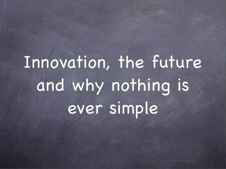 Innovation, the future   and why nothing is      ever simple