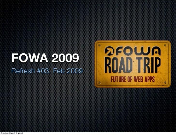 FOWA 2009          Refresh #03. Feb 2009     Sunday, March 1, 2009